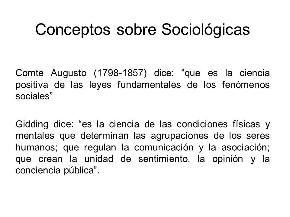 Conceptos sobre Sociológicas Comte Augusto (1798-1857) dice: que es la ciencia positiva de las leyes fundamentales de los fenómenos sociales Gidding d