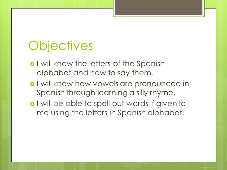 Objectives I will know the letters of the Spanish alphabet and how to say them.
