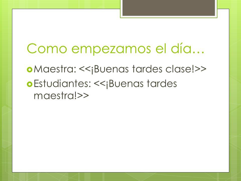 Como empezamos el día… Maestra: > Estudiantes: >