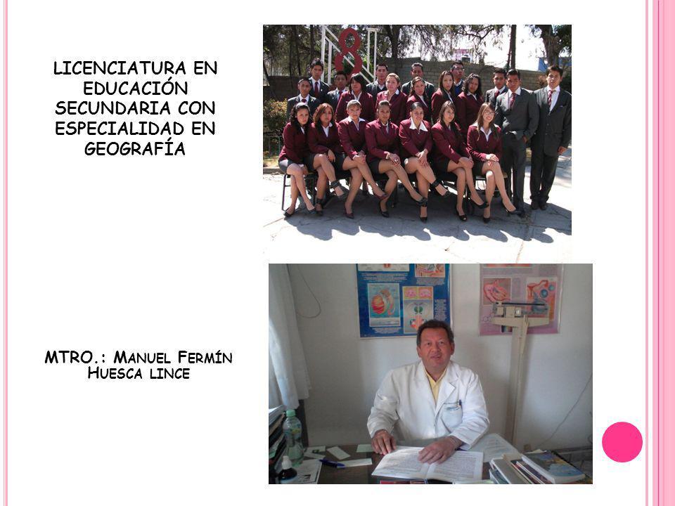 LICENCIATURA EN EDUCACIÓN SECUNDARIA CON ESPECIALIDAD EN GEOGRAFÍA MTRO.: M ANUEL F ERMÍN H UESCA LINCE