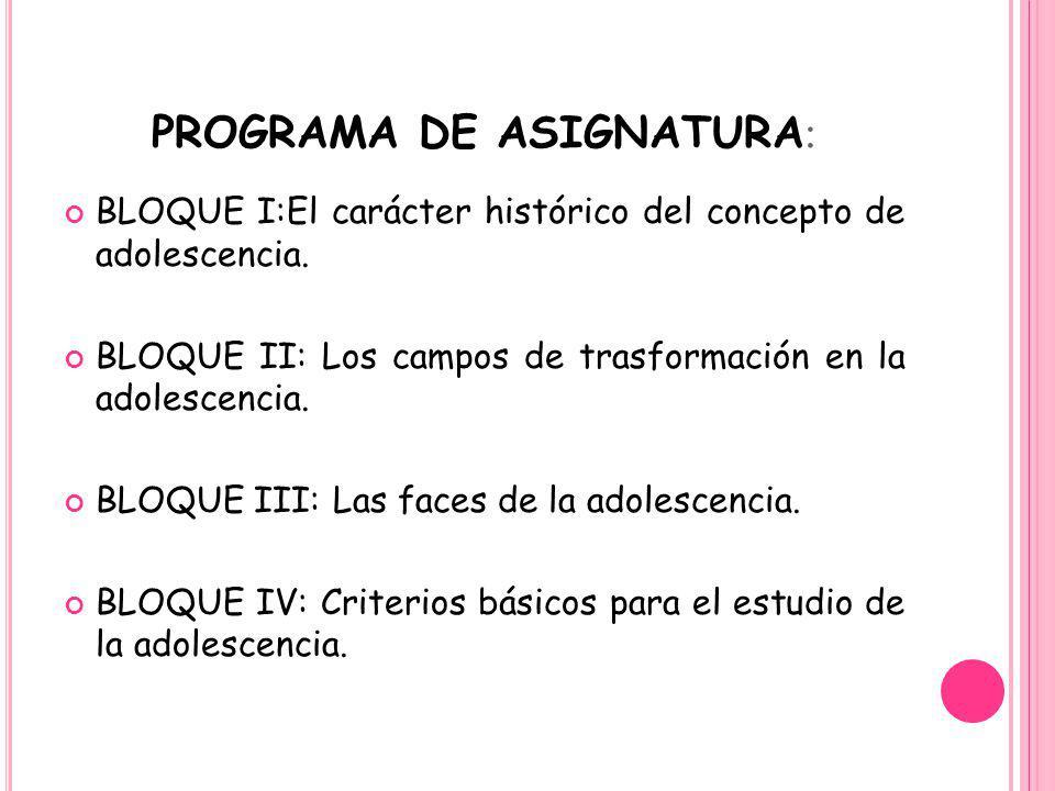 PROGRAMA DE ASIGNATURA : BLOQUE I:El carácter histórico del concepto de adolescencia. BLOQUE II: Los campos de trasformación en la adolescencia. BLOQU