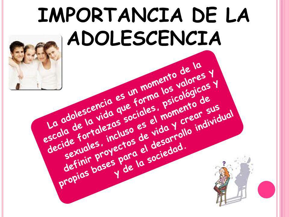 IMPORTANCIA DE LA ADOLESCENCIA La adolescencia es un momento de la escala de la vida que forma los valores y decide fortalezas sociales, psicológicas