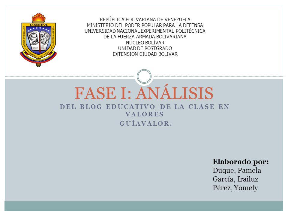 DEL BLOG EDUCATIVO DE LA CLASE EN VALORES GUÍAVALOR. FASE I: ANÁLISIS Elaborado por: Duque, Pamela García, Irailuz Pérez, Yomely REPÚBLICA BOLIVARIANA