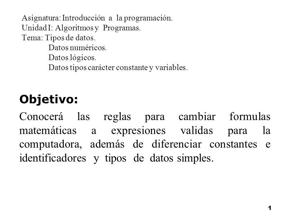1 Asignatura: Introducción a la programación. Unidad I: Algoritmos y Programas. Tema: Tipos de datos. Datos numéricos. Datos lógicos. Datos tipos cará