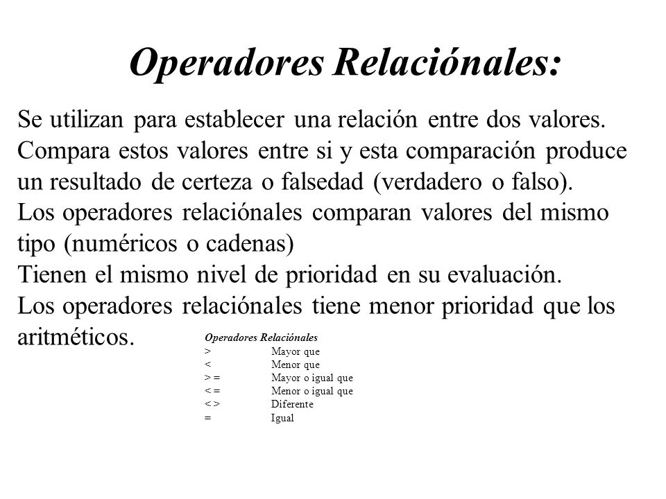 Operadores Relaciónales: Se utilizan para establecer una relación entre dos valores. Compara estos valores entre si y esta comparación produce un resu