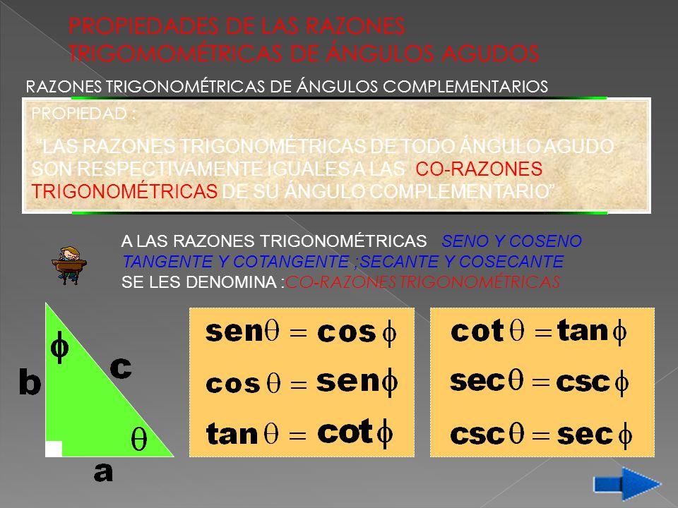 PROPIEDADES DE LAS RAZONES TRIGOMOMÉTRICAS DE ÁNGULOS AGUDOS RAZONES TRIGONOMÉTRICAS DE ÁNGULOS COMPLEMENTARIOS A LAS RAZONES TRIGONOMÉTRICAS SENO Y C