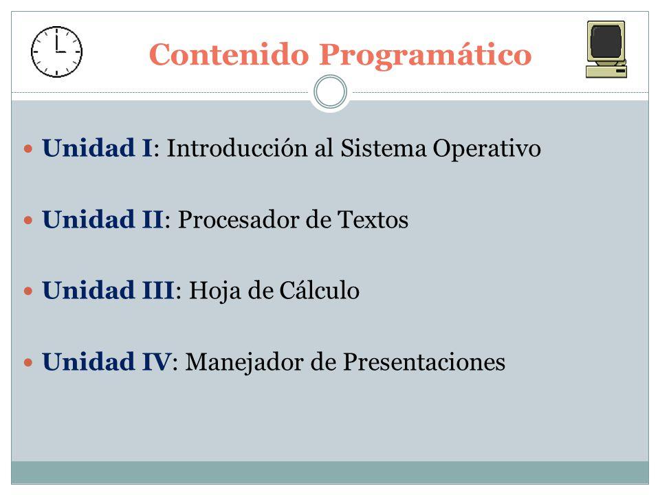 Contenido Programático Unidad I: Introducción al Sistema Operativo Unidad II: Procesador de Textos Unidad III: Hoja de Cálculo Unidad IV: Manejador de Presentaciones