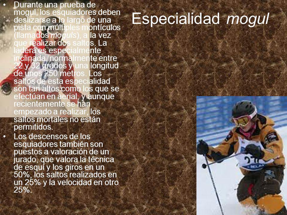 Especialidad mogul Durante una prueba de mogul, los esquiadores deben deslizarse a lo largo de una pista con múltiples montículos (llamados moguls), a la vez que realizar dos saltos.
