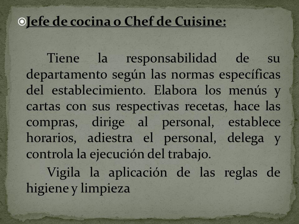 Jefe de cocina o Chef de Cuisine: Tiene la responsabilidad de su departamento según las normas específicas del establecimiento. Elabora los menús y ca