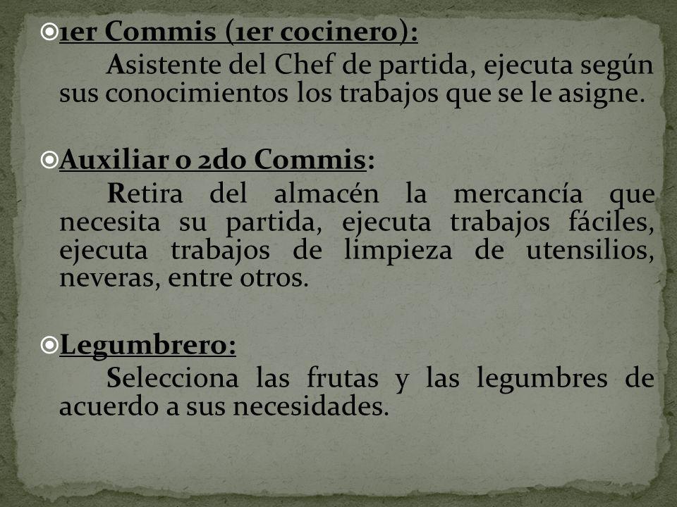 1er Commis (1er cocinero): Asistente del Chef de partida, ejecuta según sus conocimientos los trabajos que se le asigne. Auxiliar o 2do Commis: Retira