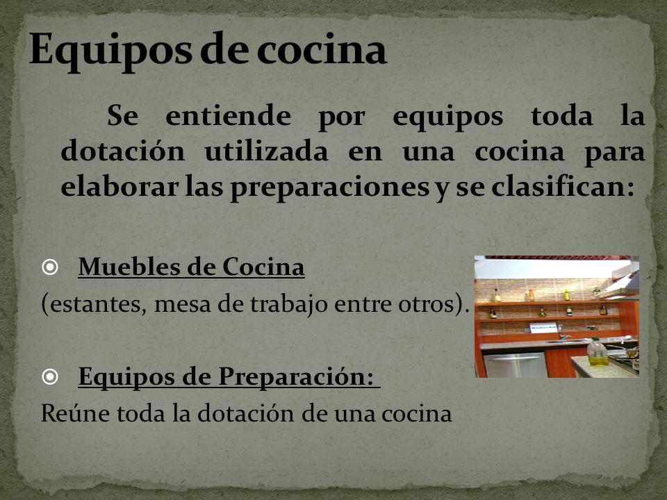 Se entiende por equipos toda la dotación utilizada en una cocina para elaborar las preparaciones y se clasifican: Muebles de Cocina (estantes, mesa de
