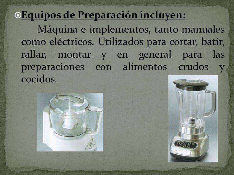 Equipos de Preparación incluyen: Máquina e implementos, tanto manuales como eléctricos. Utilizados para cortar, batir, rallar, montar y en general par