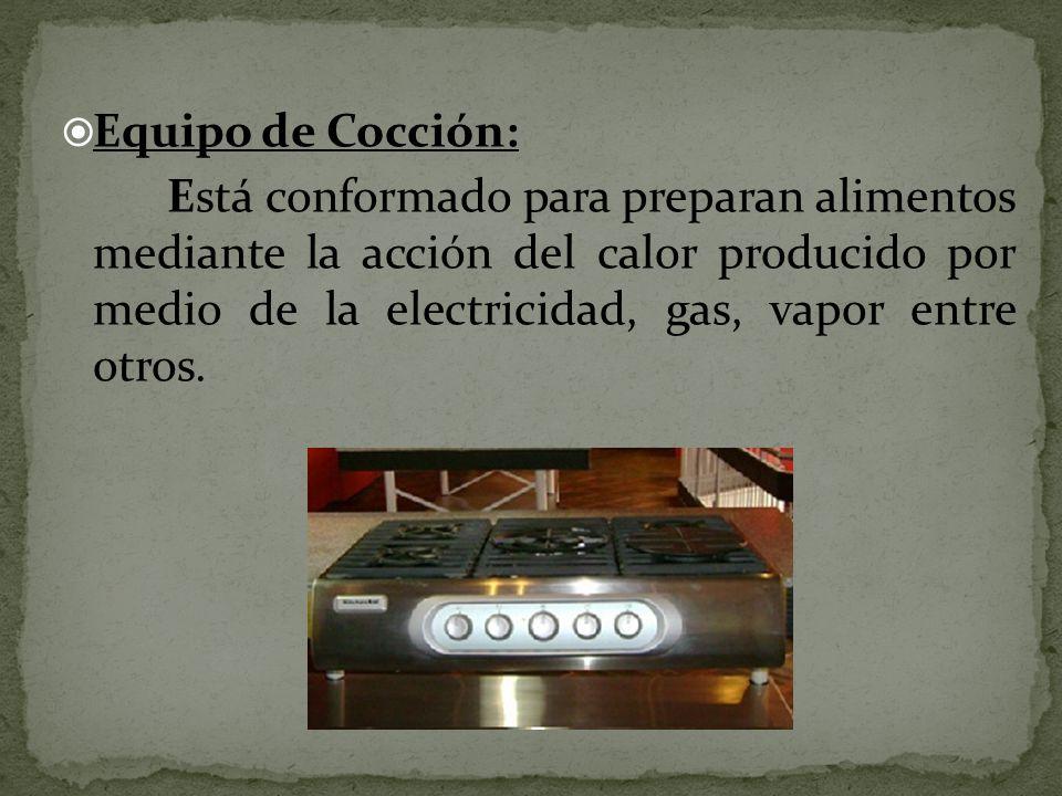 Equipo de Cocción: Está conformado para preparan alimentos mediante la acción del calor producido por medio de la electricidad, gas, vapor entre otros