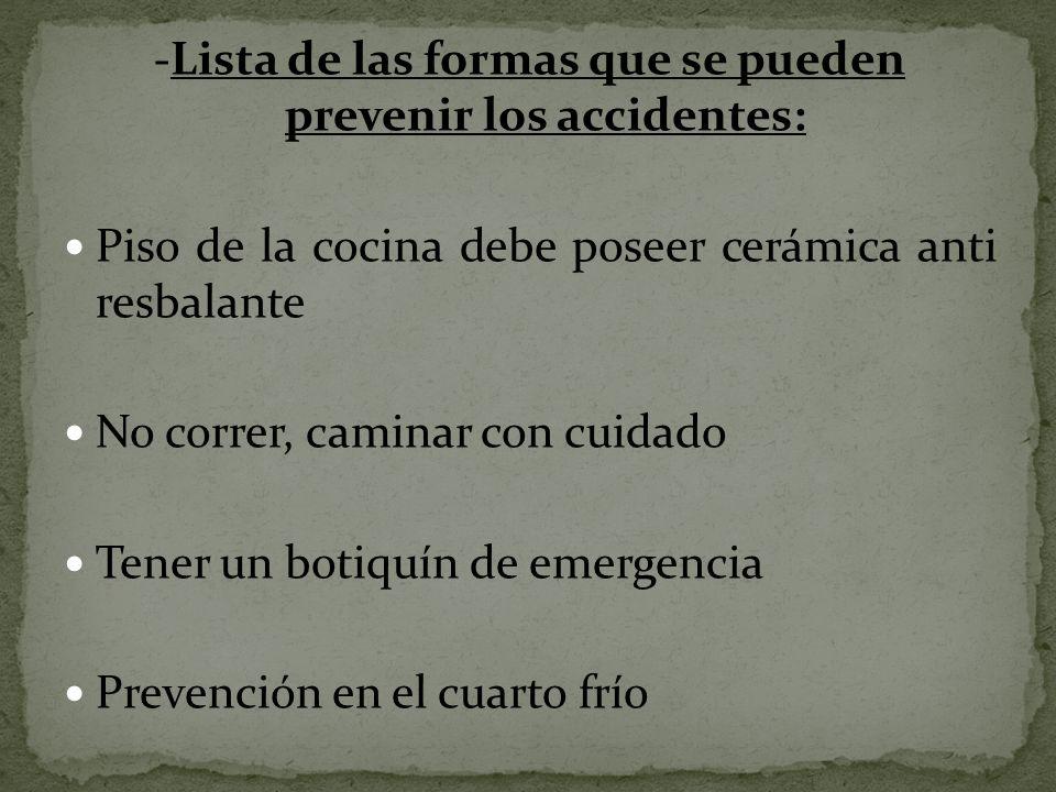 -Lista de las formas que se pueden prevenir los accidentes: Piso de la cocina debe poseer cerámica anti resbalante No correr, caminar con cuidado Tene