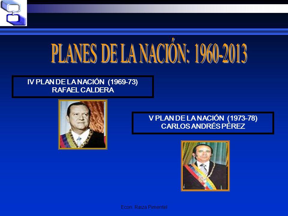 Econ. Raiza Pimentel IV PLAN DE LA NACIÓN (1969-73) RAFAEL CALDERA V PLAN DE LA NACIÓN (1973-78) CARLOS ANDRÉS PÉREZ