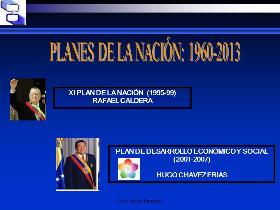 Econ. Raiza Pimentel XI PLAN DE LA NACIÓN (1995-99) RAFAEL CALDERA PLAN DE DESARROLLO ECONÓMICO Y SOCIAL (2001-2007) HUGO CHAVEZ FRIAS