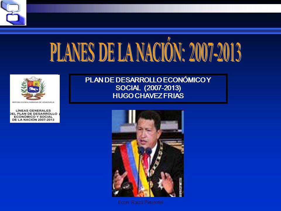 Econ. Raiza Pimentel PLAN DE DESARROLLO ECONÓMICO Y SOCIAL (2007-2013) HUGO CHAVEZ FRIAS