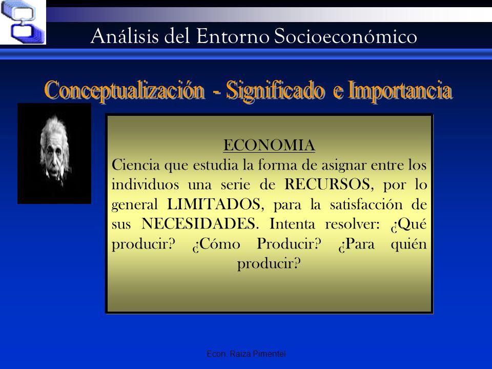 Econ. Raiza Pimentel Análisis del Entorno Socioeconómico ECONOMIA Ciencia que estudia la forma de asignar entre los individuos una serie de RECURSOS,