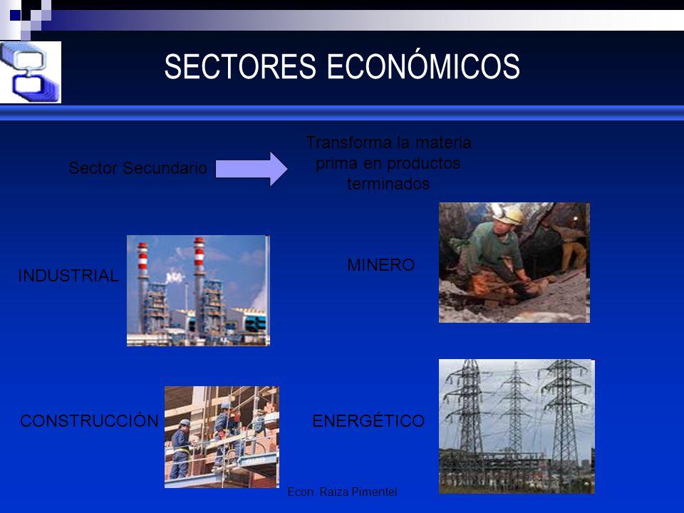 Econ. Raiza Pimentel SECTORES ECONÓMICOS Sector Secundario INDUSTRIAL ENERGÉTICO Transforma la materia prima en productos terminados MINERO CONSTRUCCI