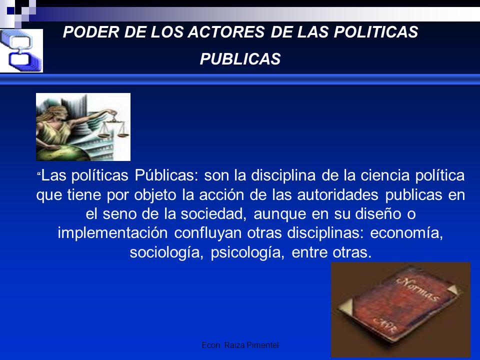 Econ. Raiza Pimentel PODER DE LOS ACTORES DE LAS POLITICAS PUBLICAS Las políticas Públicas: son la disciplina de la ciencia política que tiene por obj