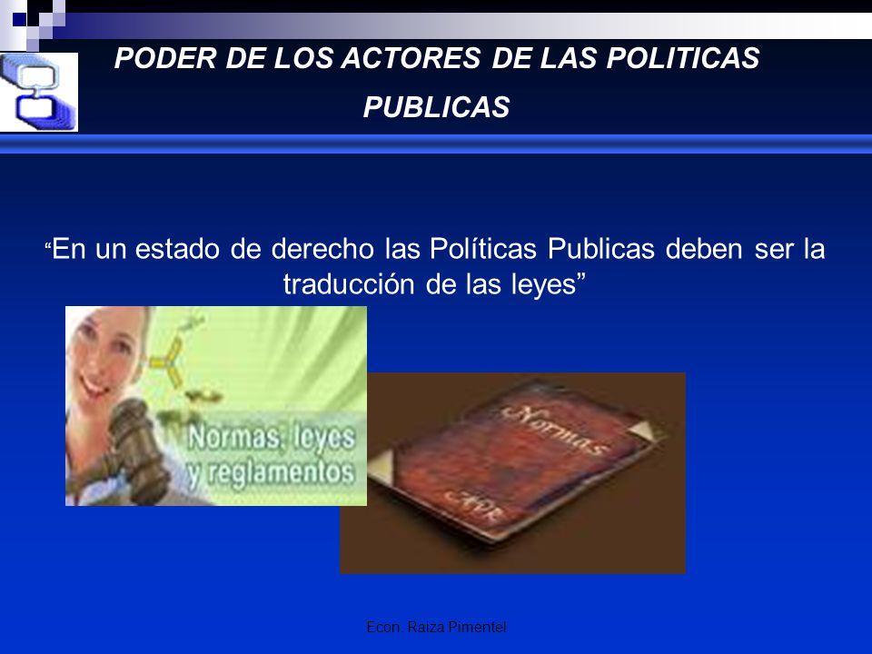 Econ. Raiza Pimentel PODER DE LOS ACTORES DE LAS POLITICAS PUBLICAS En un estado de derecho las Políticas Publicas deben ser la traducción de las leye