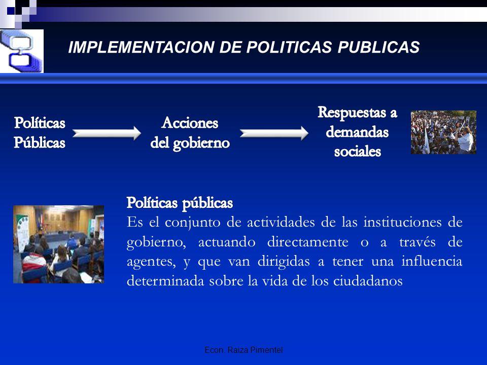 Econ. Raiza Pimentel IMPLEMENTACION DE POLITICAS PUBLICAS Es el conjunto de actividades de las instituciones de gobierno, actuando directamente o a tr