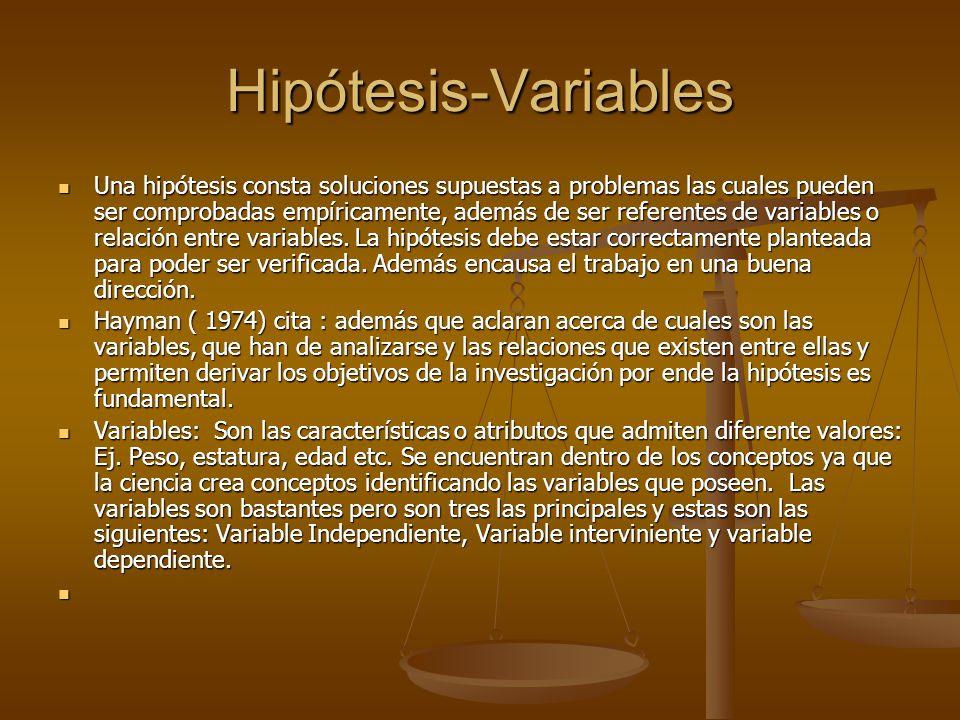 Hipótesis-Variables Una hipótesis consta soluciones supuestas a problemas las cuales pueden ser comprobadas empíricamente, además de ser referentes de variables o relación entre variables.