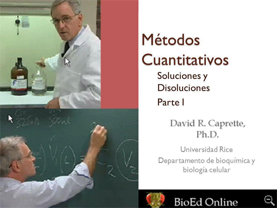 Métodos Cuantitativos Soluciones y Disoluciones Parte I Universidad Rice Departamento de bioquímica y biología celular