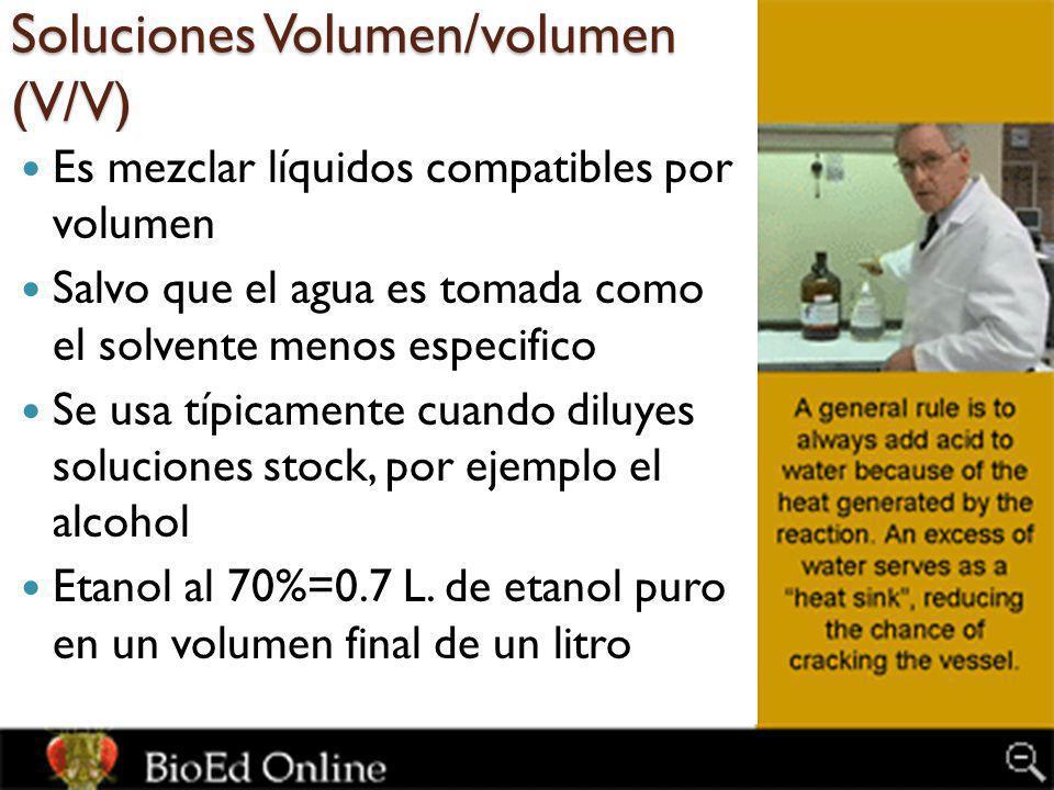 Soluciones Volumen/volumen (V/V) Es mezclar líquidos compatibles por volumen Salvo que el agua es tomada como el solvente menos especifico Se usa típicamente cuando diluyes soluciones stock, por ejemplo el alcohol Etanol al 70%=0.7 L.