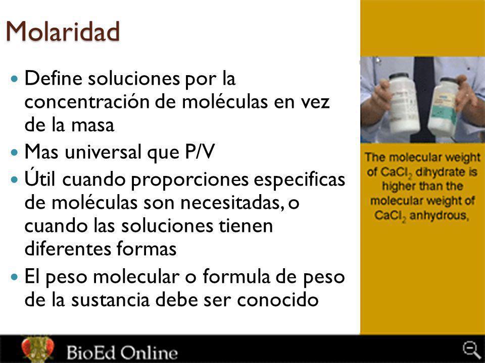 Molaridad Define soluciones por la concentración de moléculas en vez de la masa Mas universal que P/V Útil cuando proporciones especificas de molécula