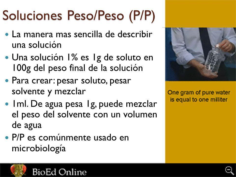 Soluciones Peso/Peso (P/P) La manera mas sencilla de describir una solución Una solución 1% es 1g de soluto en 100g del peso final de la solución Para crear: pesar soluto, pesar solvente y mezclar 1ml.