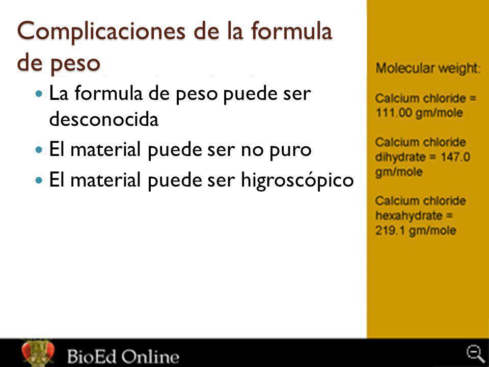 Complicaciones de la formula de peso La formula de peso puede ser desconocida El material puede ser no puro El material puede ser higroscópico