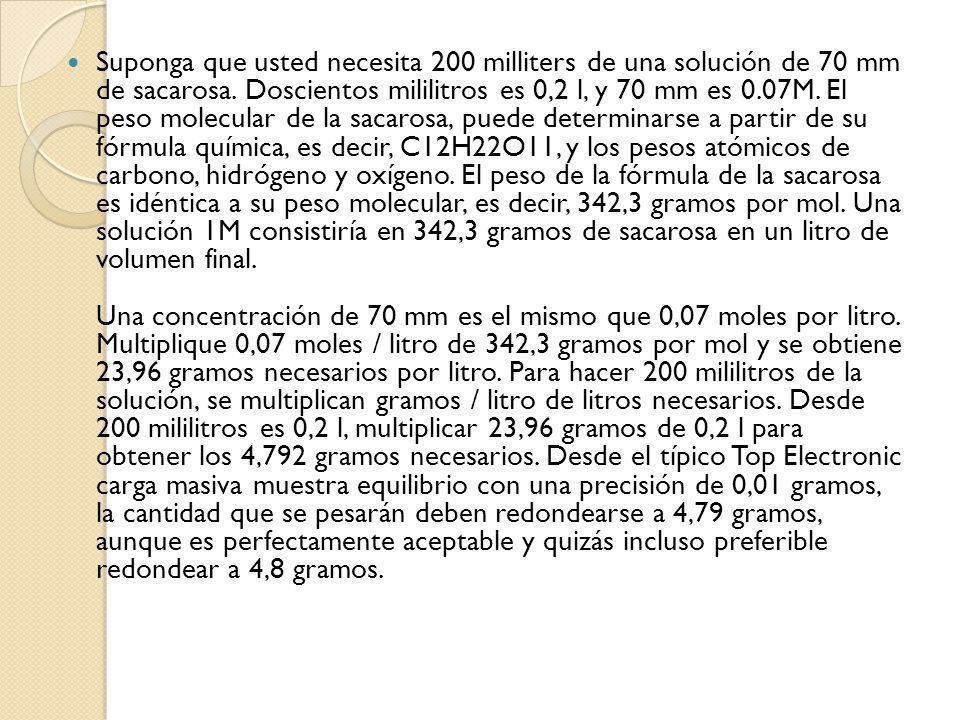 Suponga que usted necesita 200 milliters de una solución de 70 mm de sacarosa. Doscientos mililitros es 0,2 l, y 70 mm es 0.07M. El peso molecular de