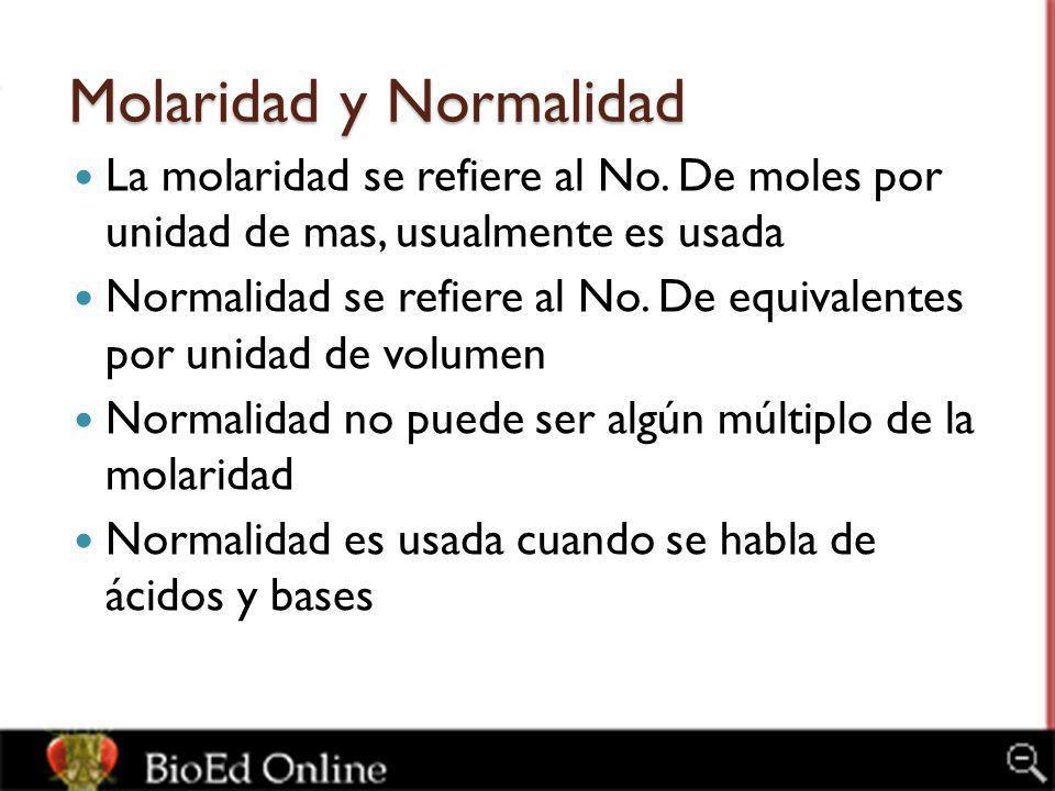 Molaridad y Normalidad La molaridad se refiere al No. De moles por unidad de mas, usualmente es usada Normalidad se refiere al No. De equivalentes por