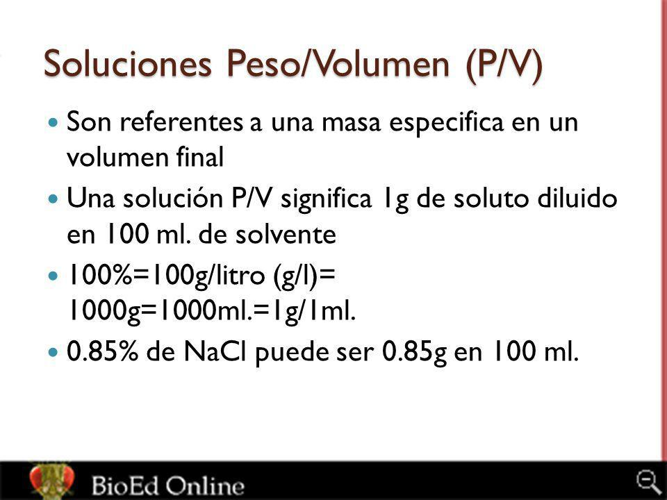 Soluciones Peso/Volumen (P/V) Son referentes a una masa especifica en un volumen final Una solución P/V significa 1g de soluto diluido en 100 ml. de s