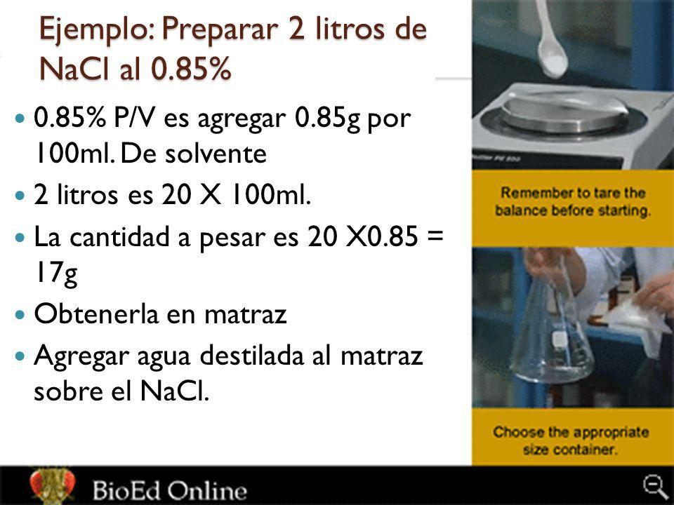 Ejemplo: Preparar 2 litros de NaCl al 0.85% 0.85% P/V es agregar 0.85g por 100ml. De solvente 2 litros es 20 X 100ml. La cantidad a pesar es 20 X0.85