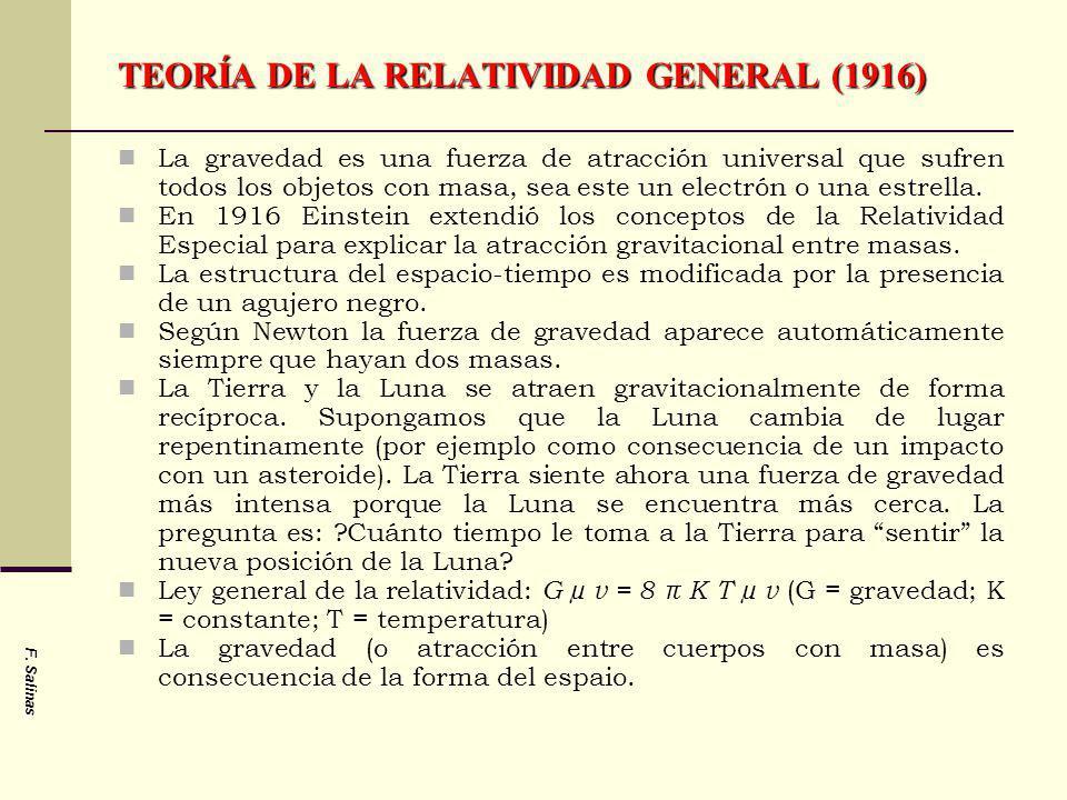 F. Salinas TEORÍA DE LA RELATIVIDAD GENERAL (1916) La gravedad es una fuerza de atracción universal que sufren todos los objetos con masa, sea este un
