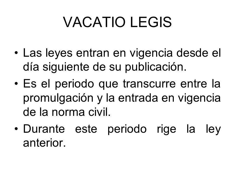VACATIO LEGIS Las leyes entran en vigencia desde el día siguiente de su publicación. Es el periodo que transcurre entre la promulgación y la entrada e