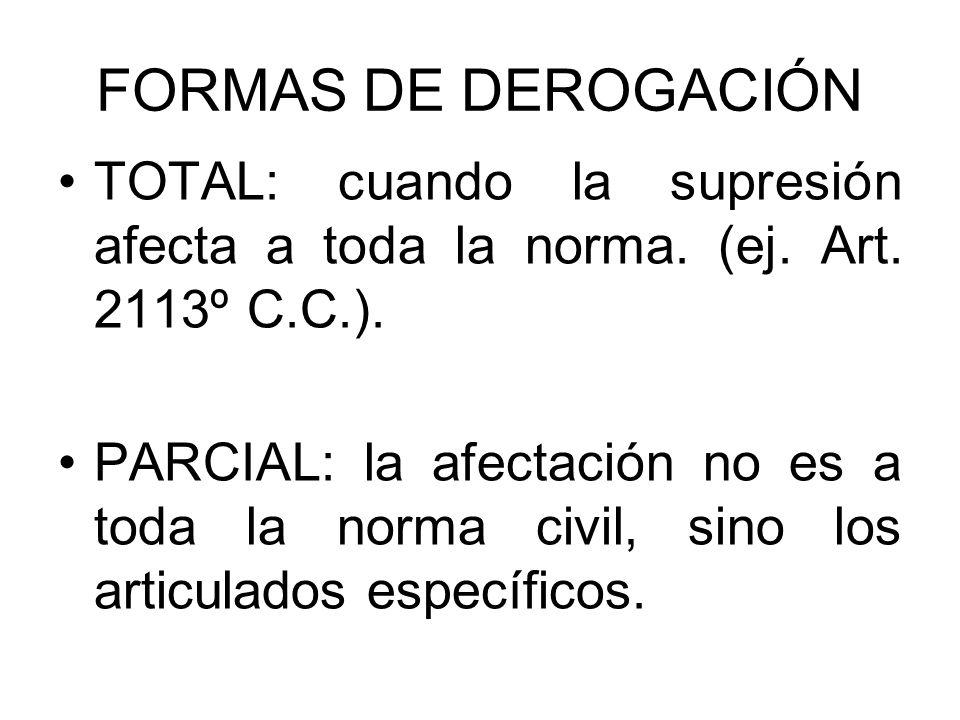 FORMAS DE DEROGACIÓN TOTAL: cuando la supresión afecta a toda la norma. (ej. Art. 2113º C.C.). PARCIAL: la afectación no es a toda la norma civil, sin