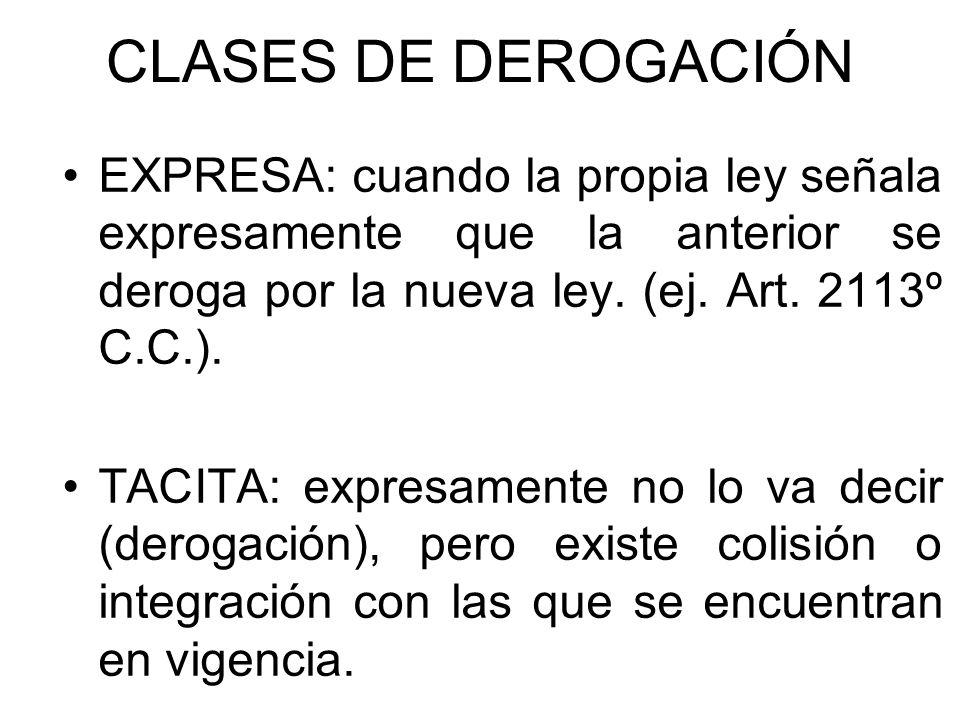 CLASES DE DEROGACIÓN EXPRESA: cuando la propia ley señala expresamente que la anterior se deroga por la nueva ley. (ej. Art. 2113º C.C.). TACITA: expr