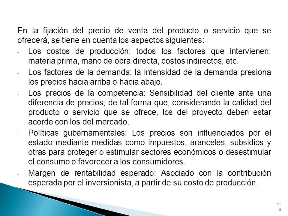 En la fijación del precio de venta del producto o servicio que se ofrecerá, se tiene en cuenta los aspectos siguientes: - Los costos de producción: todos los factores que intervienen: materia prima, mano de obra directa, costos indirectos, etc.