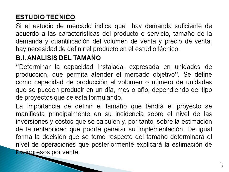 ESTUDIO TECNICO Si el estudio de mercado indica que hay demanda suficiente de acuerdo a las características del producto o servicio, tamaño de la demanda y cuantificación del volumen de venta y precio de venta, hay necesidad de definir el producto en el estudio técnico.