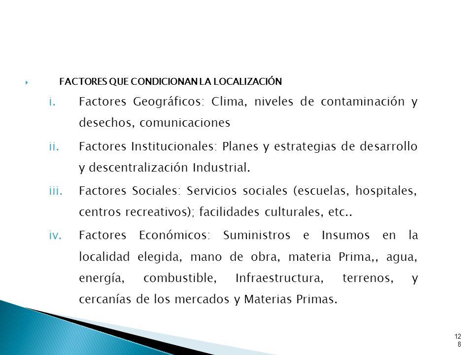 FACTORES QUE CONDICIONAN LA LOCALIZACIÓN i.Factores Geográficos: Clima, niveles de contaminación y desechos, comunicaciones ii.Factores Institucionales: Planes y estrategias de desarrollo y descentralización Industrial.