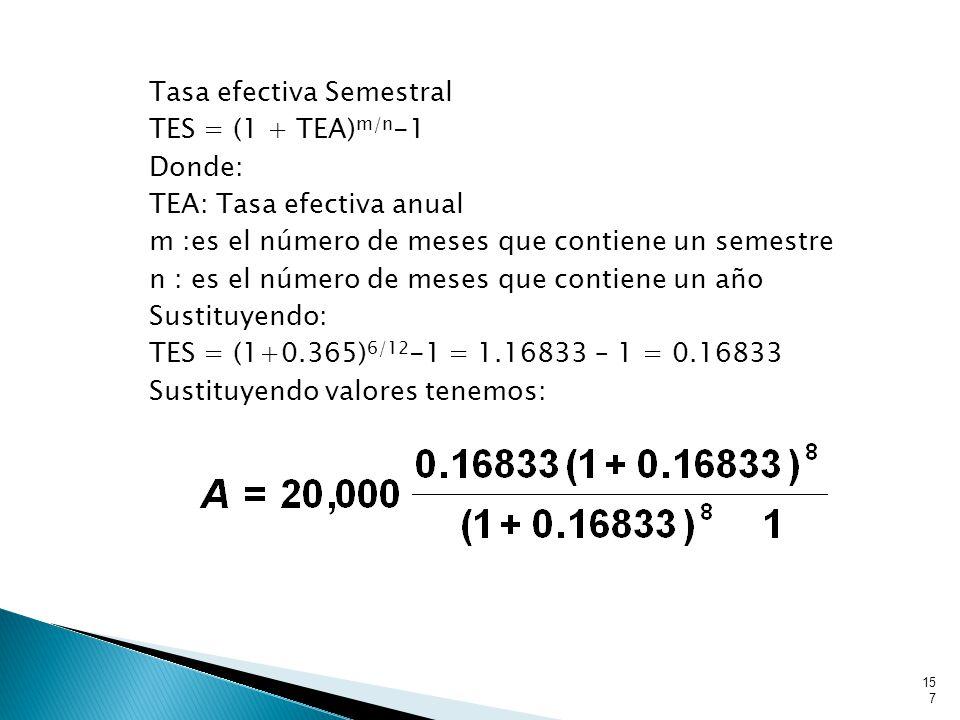 Tasa efectiva Semestral TES = (1 + TEA) m/n -1 Donde: TEA: Tasa efectiva anual m :es el número de meses que contiene un semestre n : es el número de meses que contiene un año Sustituyendo: TES = (1+0.365) 6/12 -1 = 1.16833 – 1 = 0.16833 Sustituyendo valores tenemos: 157
