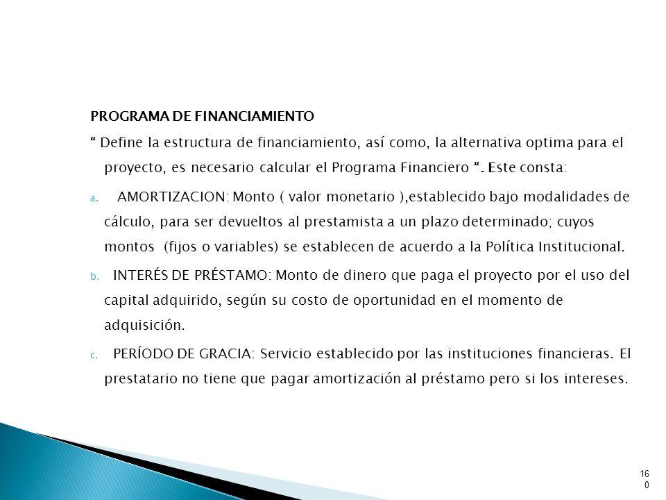PROGRAMA DE FINANCIAMIENTO Define la estructura de financiamiento, así como, la alternativa optima para el proyecto, es necesario calcular el Programa Financiero.