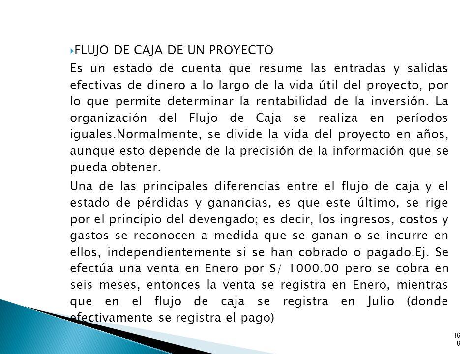 FLUJO DE CAJA DE UN PROYECTO Es un estado de cuenta que resume las entradas y salidas efectivas de dinero a lo largo de la vida útil del proyecto, por lo que permite determinar la rentabilidad de la inversión.