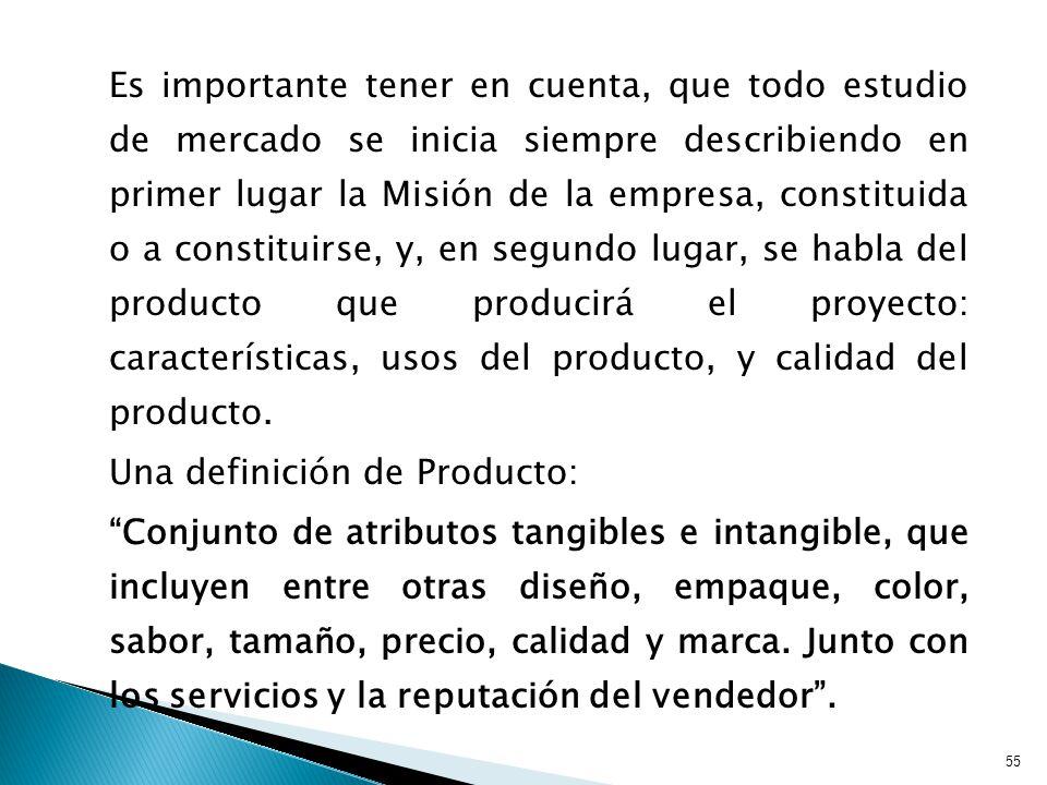 Es importante tener en cuenta, que todo estudio de mercado se inicia siempre describiendo en primer lugar la Misión de la empresa, constituida o a constituirse, y, en segundo lugar, se habla del producto que producirá el proyecto: características, usos del producto, y calidad del producto.