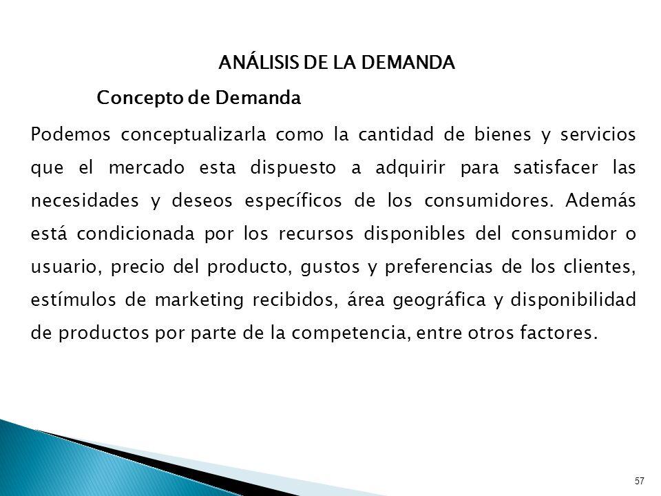 57 ANÁLISIS DE LA DEMANDA Concepto de Demanda Podemos conceptualizarla como la cantidad de bienes y servicios que el mercado esta dispuesto a adquirir para satisfacer las necesidades y deseos específicos de los consumidores.