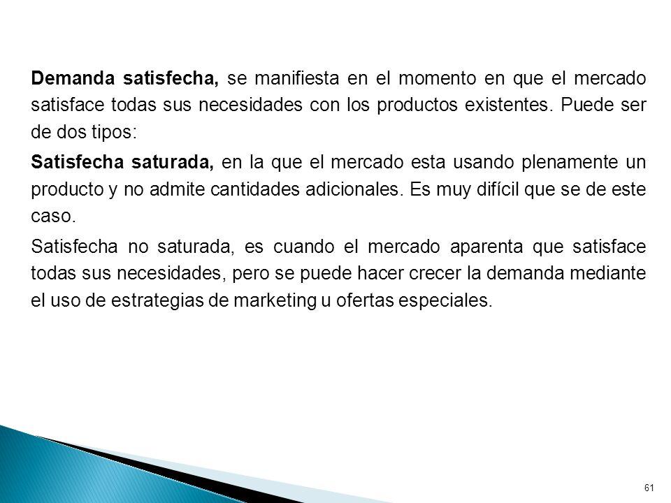 61 Demanda satisfecha, se manifiesta en el momento en que el mercado satisface todas sus necesidades con los productos existentes.