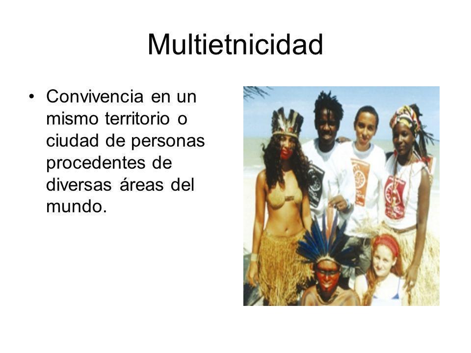 Multietnicidad Convivencia en un mismo territorio o ciudad de personas procedentes de diversas áreas del mundo.